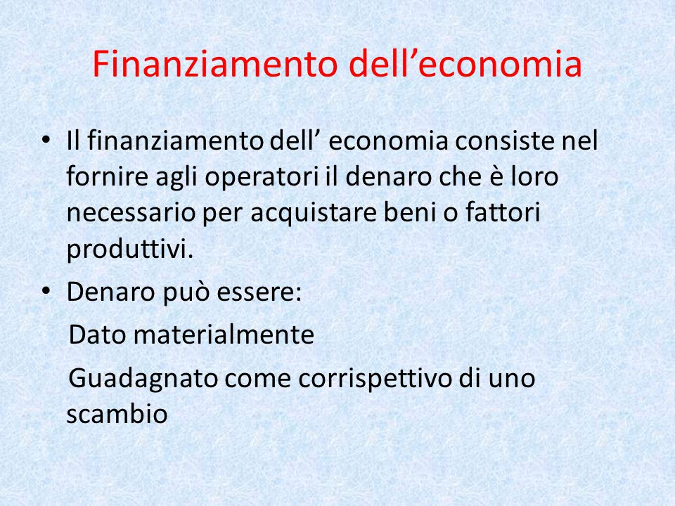 Finanziamento dell'economia Il finanziamento dell' economia consiste nel fornire agli operatori il denaro che è loro necessario per acquistare beni o fattori produttivi.