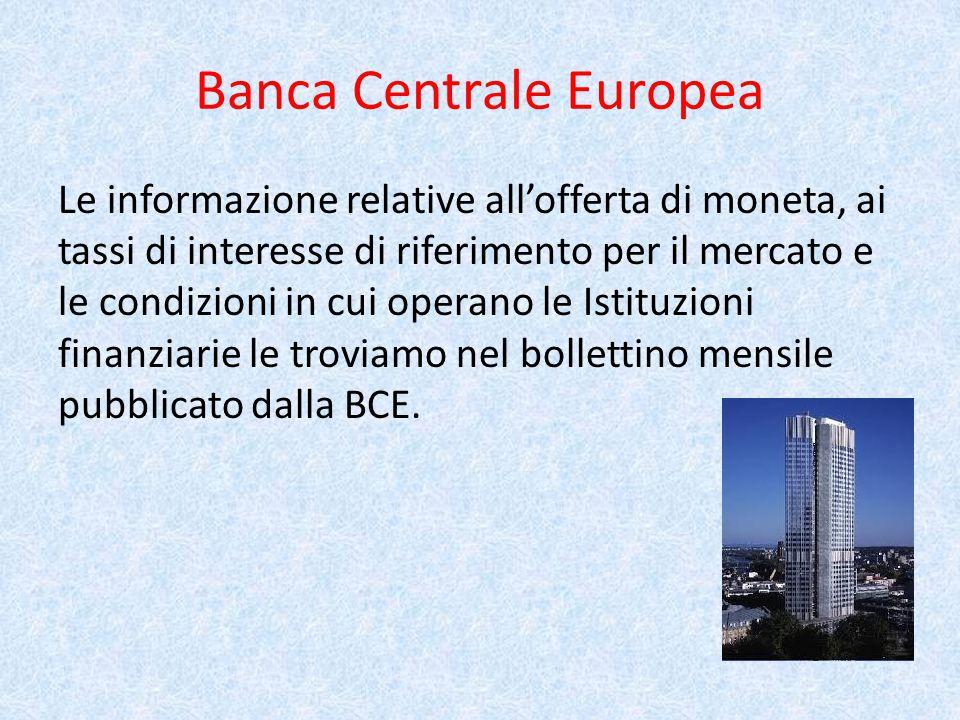 Banca Centrale Europea Le informazione relative all'offerta di moneta, ai tassi di interesse di riferimento per il mercato e le condizioni in cui operano le Istituzioni finanziarie le troviamo nel bollettino mensile pubblicato dalla BCE.