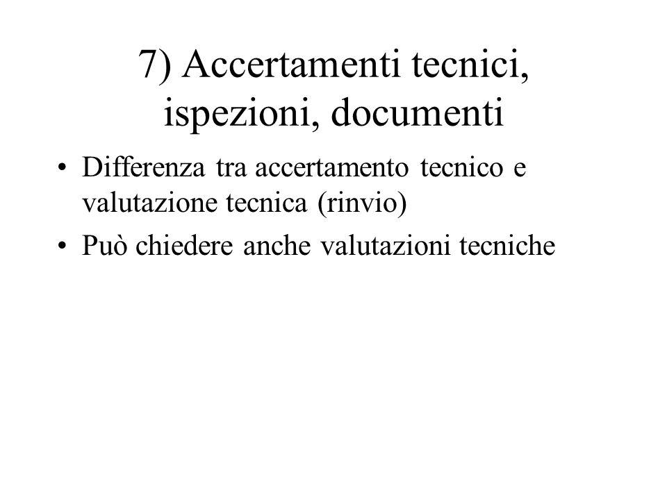 7) Accertamenti tecnici, ispezioni, documenti Differenza tra accertamento tecnico e valutazione tecnica (rinvio) Può chiedere anche valutazioni tecnic