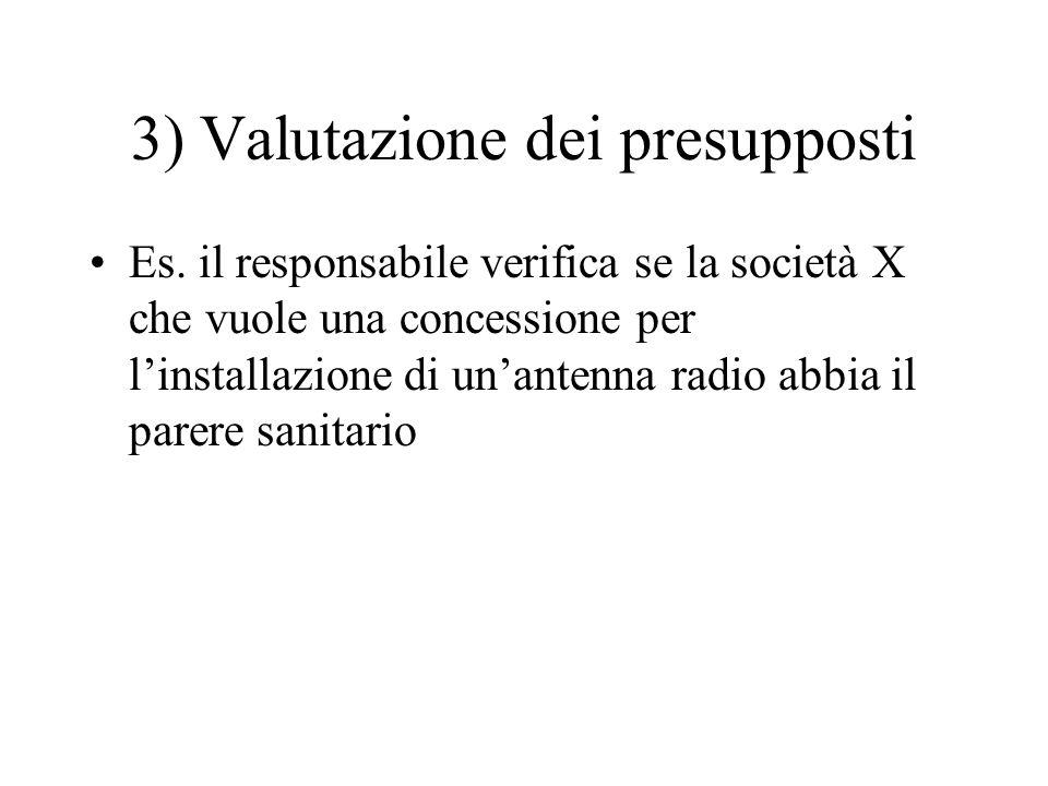 3) Valutazione dei presupposti Es. il responsabile verifica se la società X che vuole una concessione per l'installazione di un'antenna radio abbia il