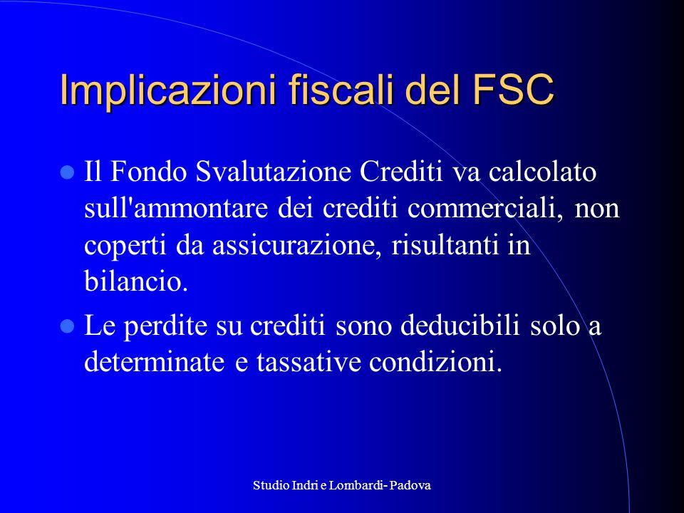 Studio Indri e Lombardi- Padova Implicazioni fiscali del FSC Il Fondo Svalutazione Crediti va calcolato sull ammontare dei crediti commerciali, non coperti da assicurazione, risultanti in bilancio.