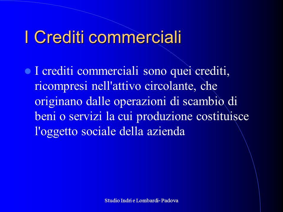Studio Indri e Lombardi- Padova I Crediti commerciali I crediti commerciali sono quei crediti, ricompresi nell attivo circolante, che originano dalle operazioni di scambio di beni o servizi la cui produzione costituisce l oggetto sociale della azienda