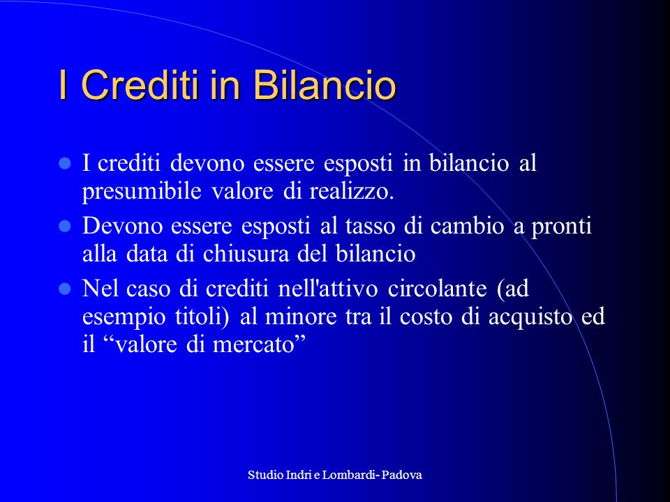Studio Indri e Lombardi- Padova I Crediti in Bilancio I crediti devono essere esposti in bilancio al presumibile valore di realizzo.