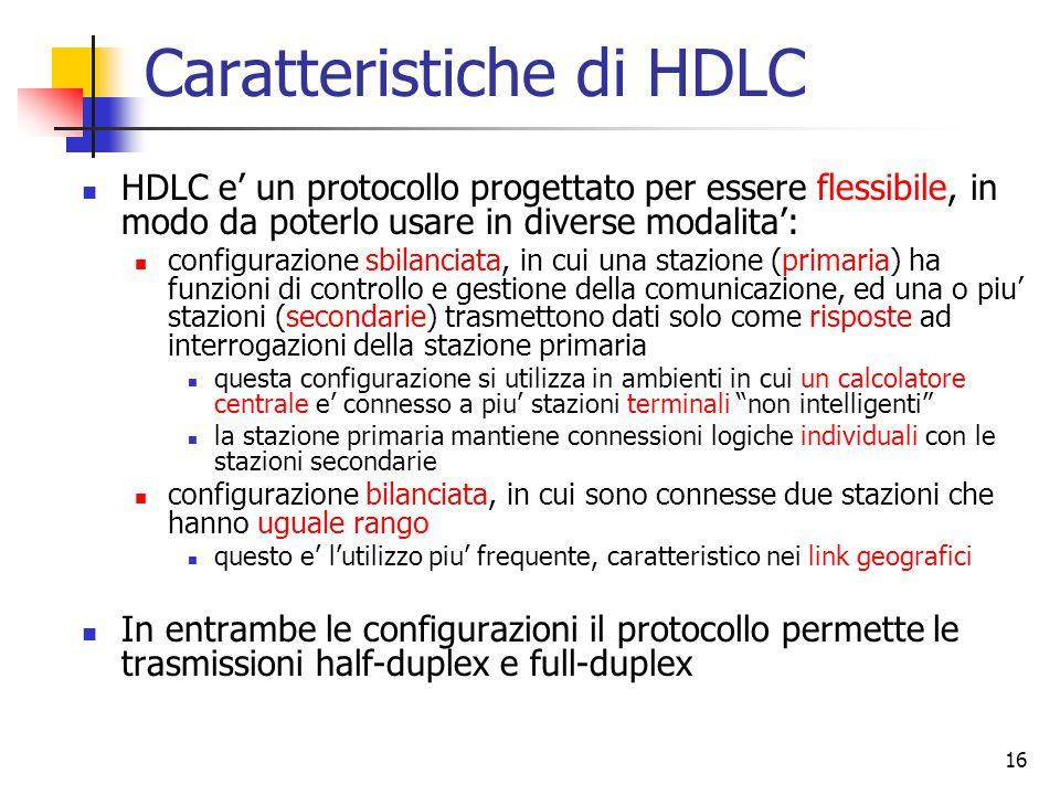 16 Caratteristiche di HDLC HDLC e' un protocollo progettato per essere flessibile, in modo da poterlo usare in diverse modalita': configurazione sbila