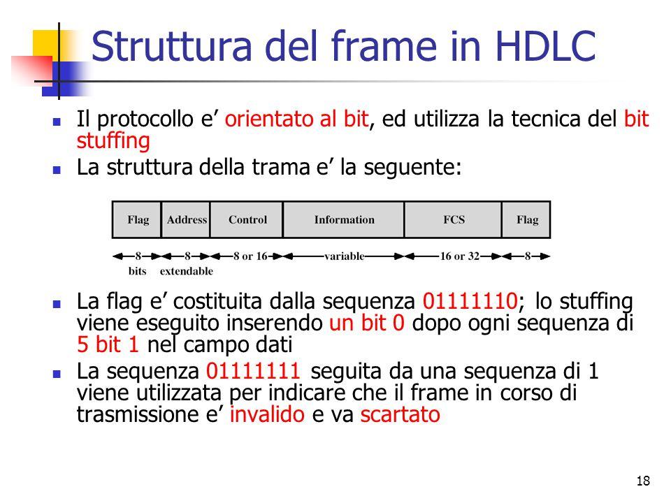 18 Struttura del frame in HDLC Il protocollo e' orientato al bit, ed utilizza la tecnica del bit stuffing La struttura della trama e' la seguente: La