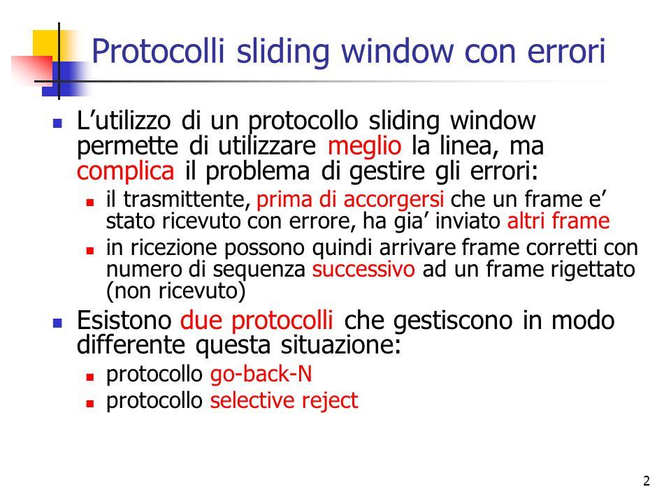 2 Protocolli sliding window con errori L'utilizzo di un protocollo sliding window permette di utilizzare meglio la linea, ma complica il problema di g