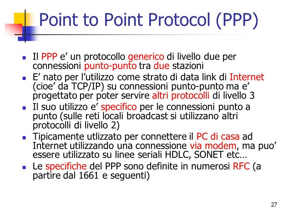27 Point to Point Protocol (PPP) Il PPP e' un protocollo generico di livello due per connessioni punto-punto tra due stazioni E' nato per l'utilizzo c