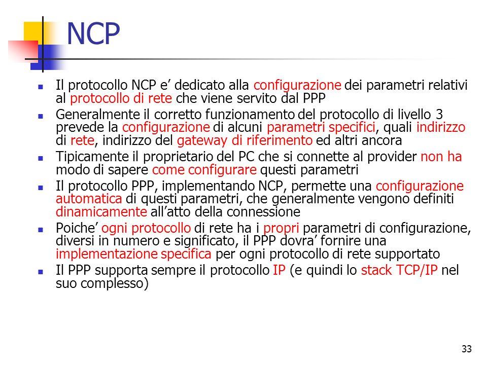 33 NCP Il protocollo NCP e' dedicato alla configurazione dei parametri relativi al protocollo di rete che viene servito dal PPP Generalmente il corret
