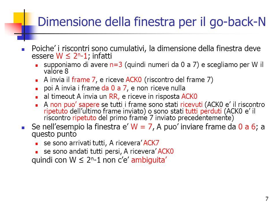 7 Dimensione della finestra per il go-back-N Poiche' i riscontri sono cumulativi, la dimensione della finestra deve essere W ≤ 2 n -1; infatti supponi