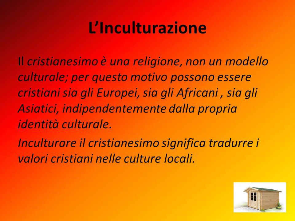 L'Inculturazione Il cristianesimo è una religione, non un modello culturale; per questo motivo possono essere cristiani sia gli Europei, sia gli Africani, sia gli Asiatici, indipendentemente dalla propria identità culturale.