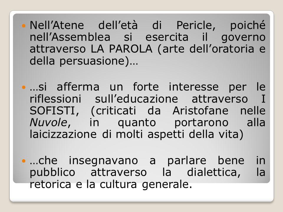 Nell'Atene dell'età di Pericle, poiché nell'Assemblea si esercita il governo attraverso LA PAROLA (arte dell'oratoria e della persuasione)… …si afferm