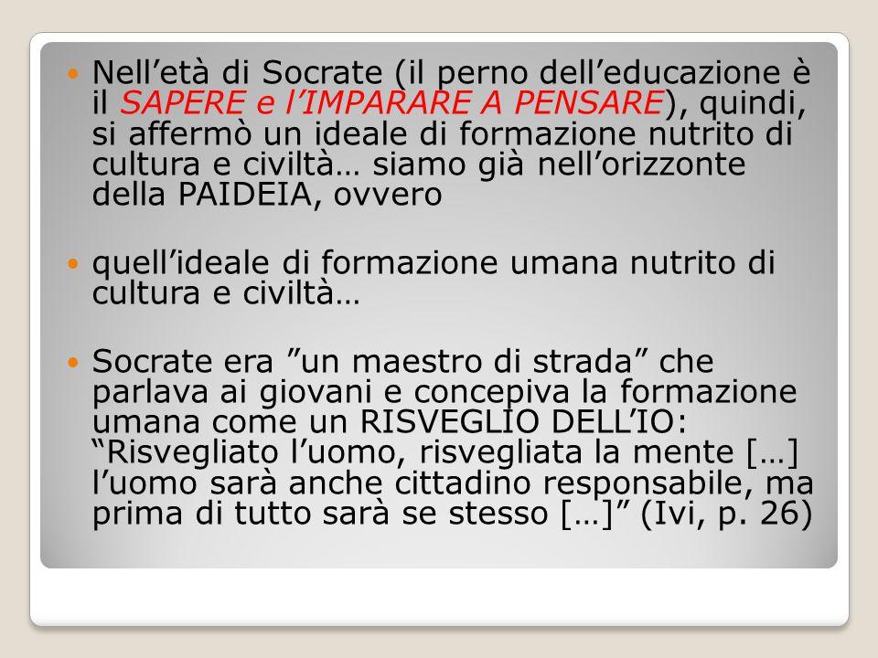 Nell'età di Socrate (il perno dell'educazione è il SAPERE e l'IMPARARE A PENSARE), quindi, si affermò un ideale di formazione nutrito di cultura e civ