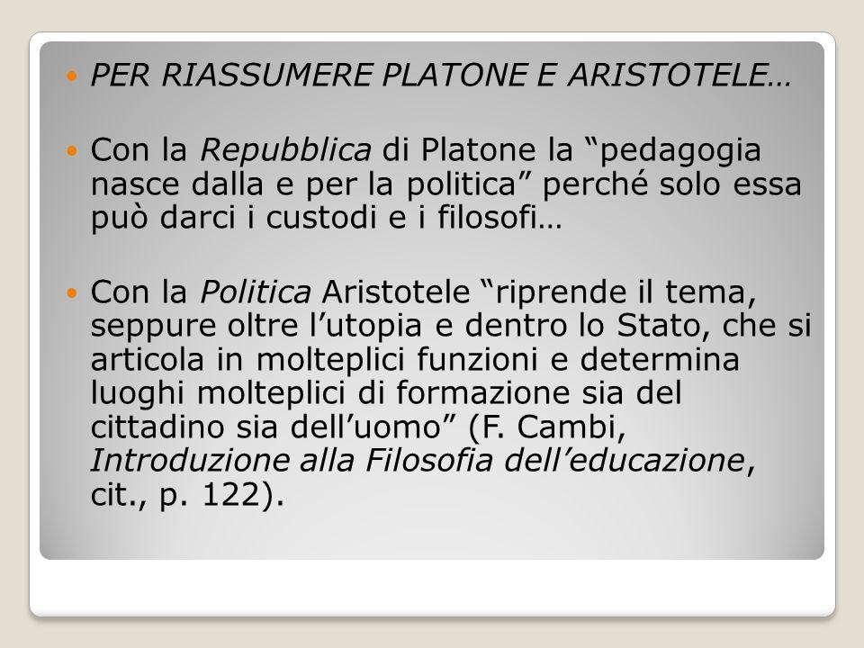 """PER RIASSUMERE PLATONE E ARISTOTELE… Con la Repubblica di Platone la """"pedagogia nasce dalla e per la politica"""" perché solo essa può darci i custodi e"""