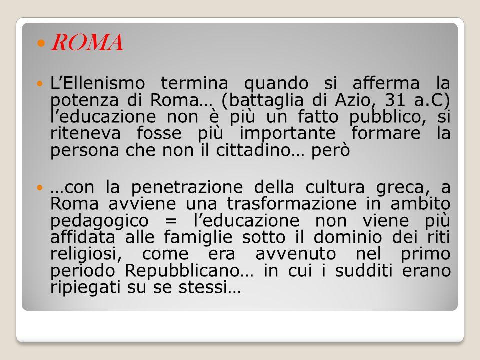 ROMA L'Ellenismo termina quando si afferma la potenza di Roma… (battaglia di Azio, 31 a.C) l'educazione non è più un fatto pubblico, si riteneva fosse