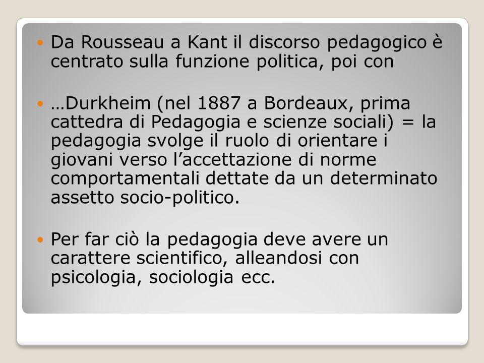 Da Rousseau a Kant il discorso pedagogico è centrato sulla funzione politica, poi con …Durkheim (nel 1887 a Bordeaux, prima cattedra di Pedagogia e sc