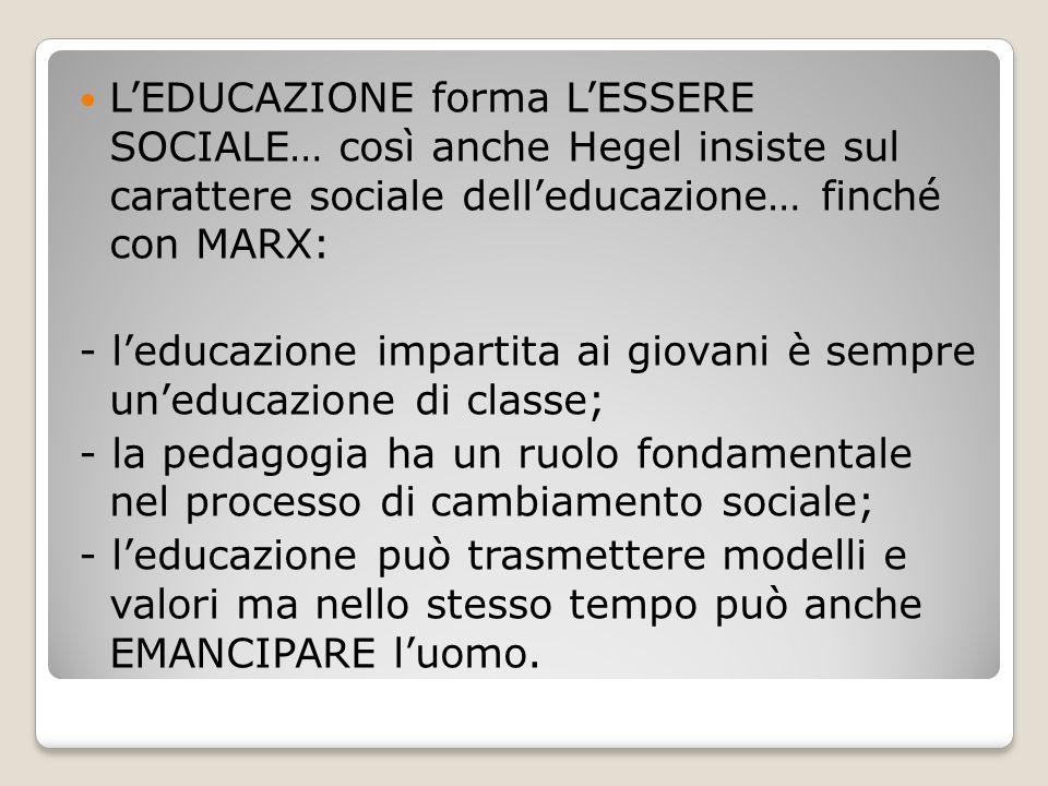 L'EDUCAZIONE forma L'ESSERE SOCIALE… così anche Hegel insiste sul carattere sociale dell'educazione… finché con MARX: - l'educazione impartita ai giov