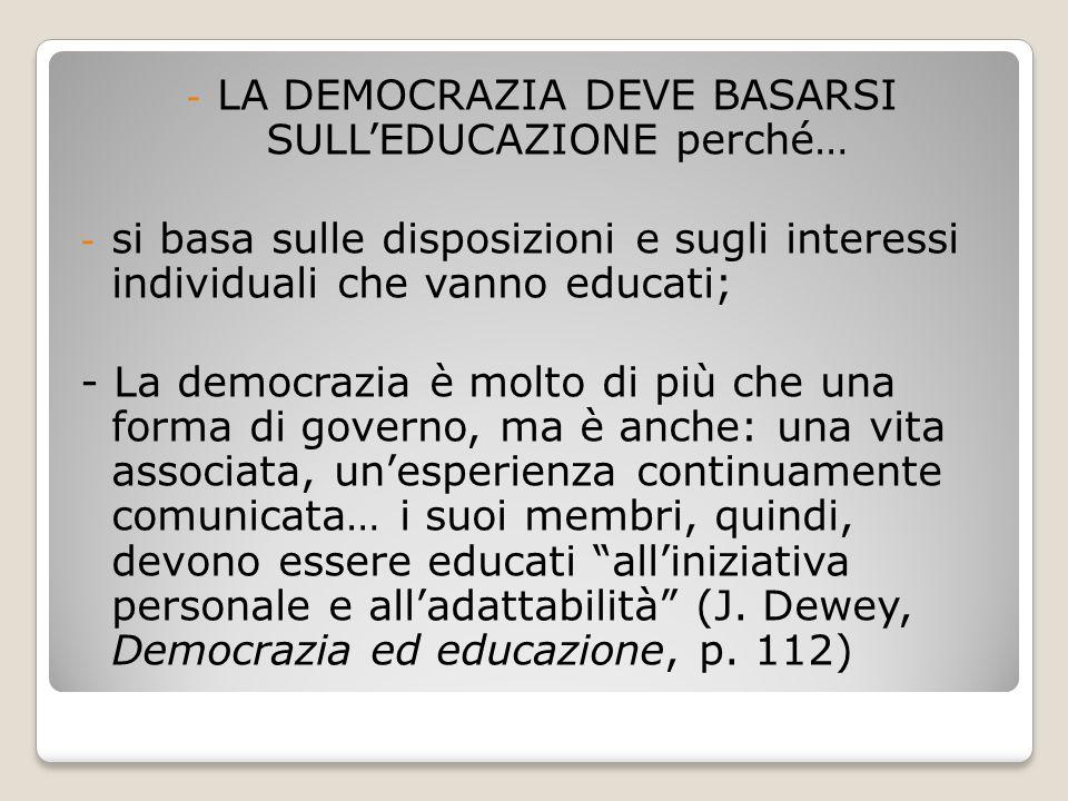 - LA DEMOCRAZIA DEVE BASARSI SULL'EDUCAZIONE perché… - si basa sulle disposizioni e sugli interessi individuali che vanno educati; - La democrazia è m