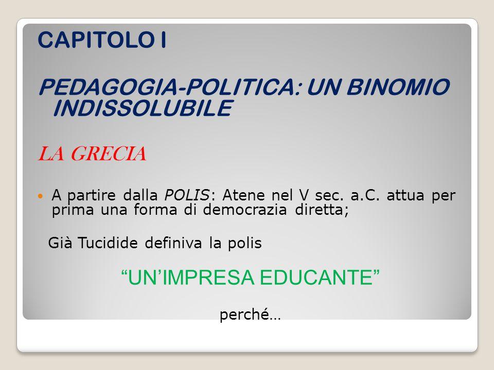 CAPITOLO I PEDAGOGIA-POLITICA: UN BINOMIO INDISSOLUBILE LA GRECIA A partire dalla POLIS: Atene nel V sec. a.C. attua per prima una forma di democrazia
