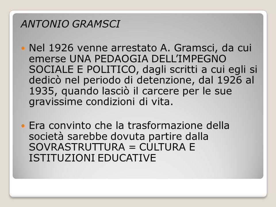 ANTONIO GRAMSCI Nel 1926 venne arrestato A. Gramsci, da cui emerse UNA PEDAOGIA DELL'IMPEGNO SOCIALE E POLITICO, dagli scritti a cui egli si dedicò ne