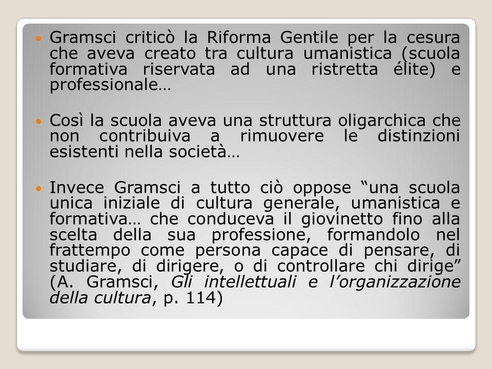 Gramsci criticò la Riforma Gentile per la cesura che aveva creato tra cultura umanistica (scuola formativa riservata ad una ristretta élite) e profess