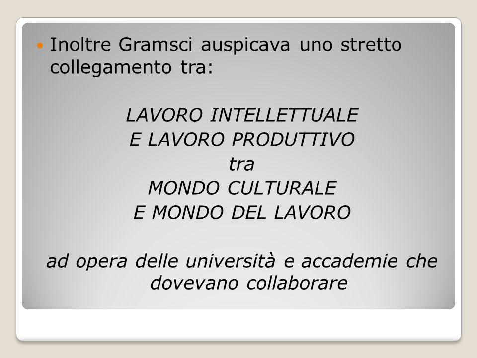 Inoltre Gramsci auspicava uno stretto collegamento tra: LAVORO INTELLETTUALE E LAVORO PRODUTTIVO tra MONDO CULTURALE E MONDO DEL LAVORO ad opera delle
