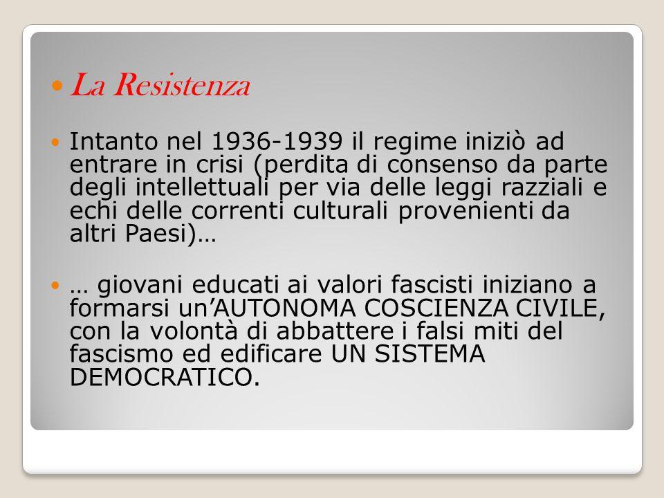 La Resistenza Intanto nel 1936-1939 il regime iniziò ad entrare in crisi (perdita di consenso da parte degli intellettuali per via delle leggi razzial