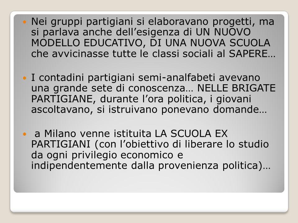 Nei gruppi partigiani si elaboravano progetti, ma si parlava anche dell'esigenza di UN NUOVO MODELLO EDUCATIVO, DI UNA NUOVA SCUOLA che avvicinasse tu