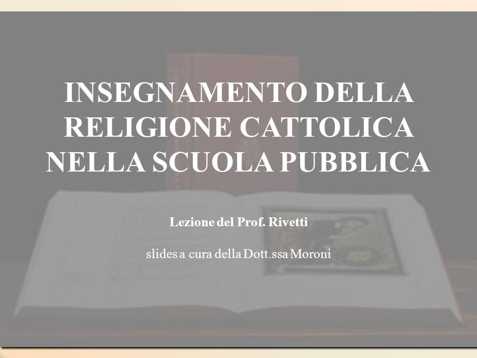 INSEGNAMENTO DELLA RELIGIONE CATTOLICA NELLA SCUOLA PUBBLICA Lezione del Prof. Rivetti slides a cura della Dott.ssa Moroni