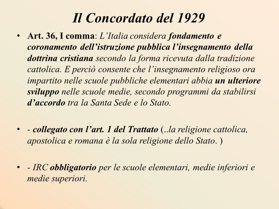 Il Concordato del 1929 Art. 36, I comma: L'Italia considera fondamento e coronamento dell'istruzione pubblica l'insegnamento della dottrina cristiana