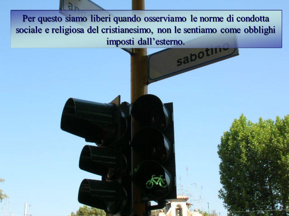 Per questo siamo liberi quando osserviamo le norme di condotta sociale e religiosa del cristianesimo, non le sentiamo come obblighi imposti dall'esterno.