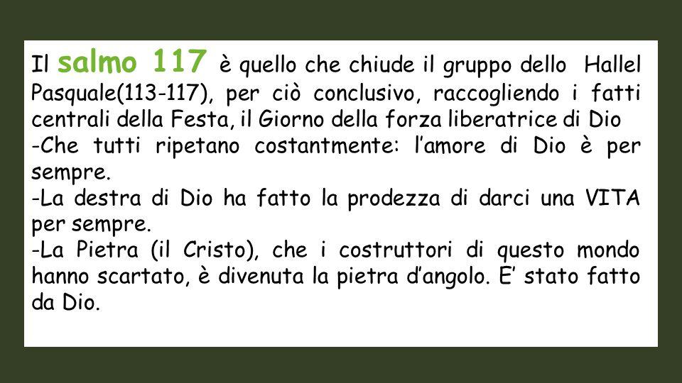 Il salmo 117 è quello che chiude il gruppo dello Hallel Pasquale(113-117), per ciò conclusivo, raccogliendo i fatti centrali della Festa, il Giorno della forza liberatrice di Dio -Che tutti ripetano costantmente: l'amore di Dio è per sempre.