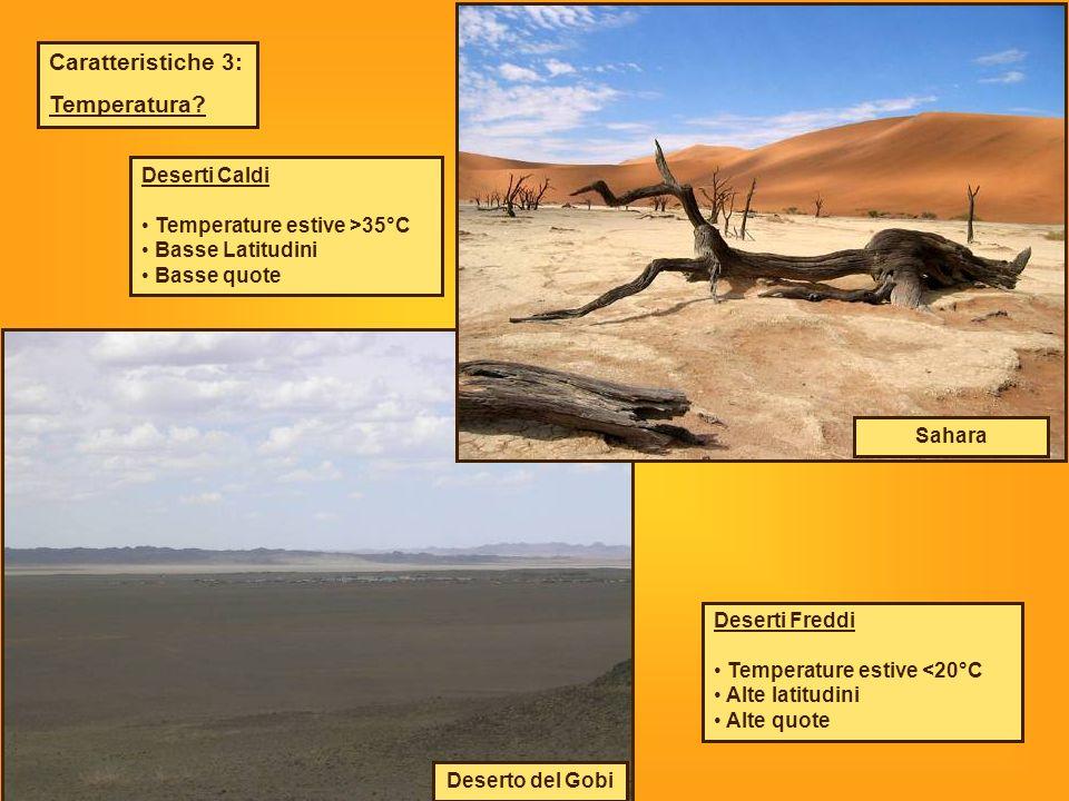 Caratteristiche 3: Temperatura? Deserti Caldi Temperature estive >35°C Basse Latitudini Basse quote Deserti Freddi Temperature estive <20°C Alte latit