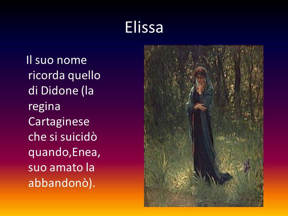 Elissa Il suo nome ricorda quello di Didone (la regina Cartaginese che si suicidò quando,Enea, suo amato la abbandonò).