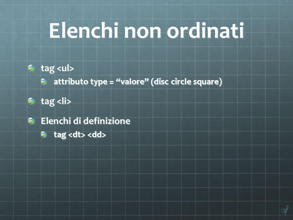 Elenchi non ordinati tag tag attributo type = valore (disc circle square) tag tag Elenchi di definizione tag tag