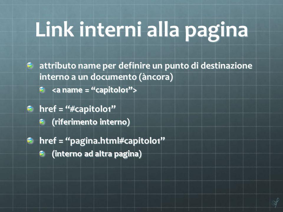 Link interni alla pagina attributo name per definire un punto di destinazione interno a un documento (àncora) href = #capitolo1 (riferimento interno) href = pagina.html#capitolo1 (interno ad altra pagina)