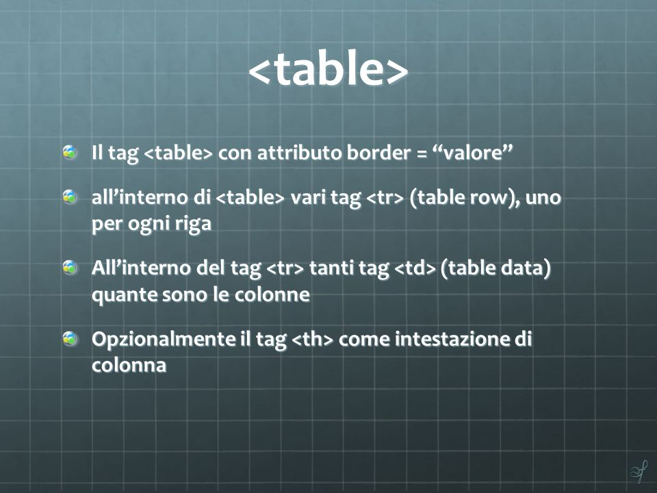 "<table> Il tag con attributo border = ""valore"" all'interno di vari tag (table row), uno per ogni riga All'interno del tag tanti tag (table data) quant"