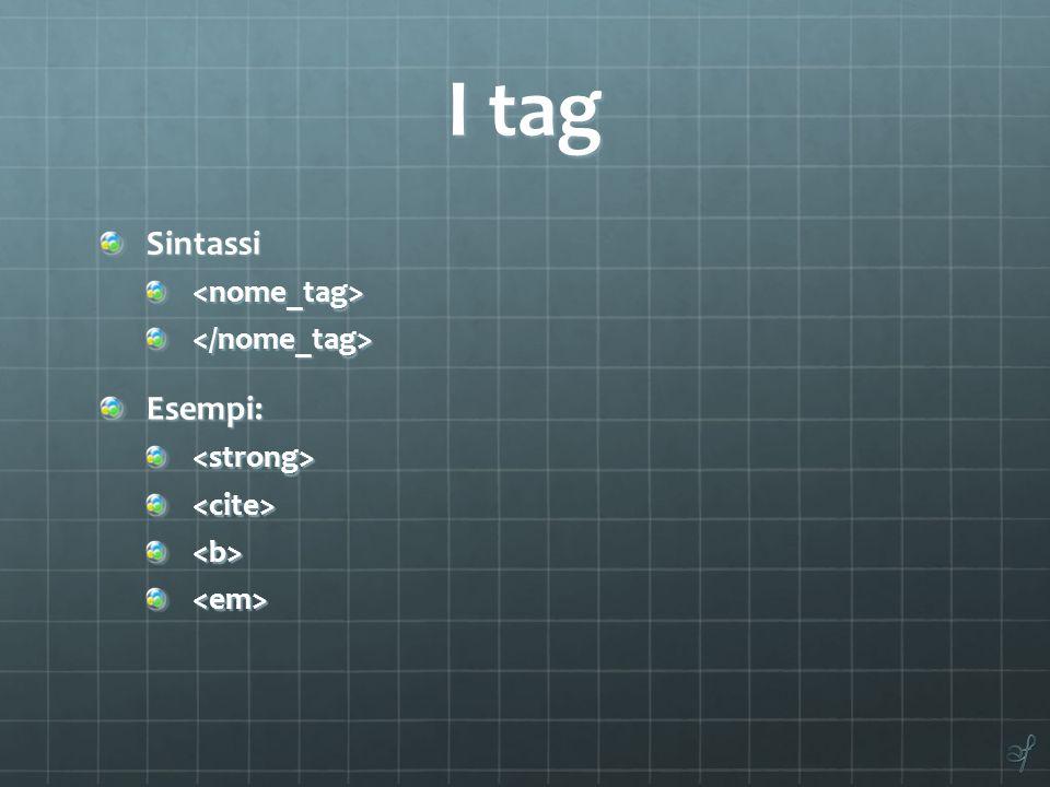 I tag Sintassi<nome_tag></nome_tag>Esempi:<strong><cite><b><em>