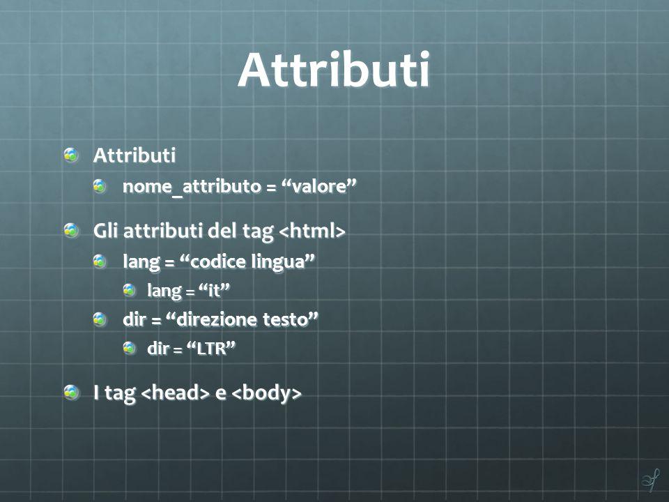 Attributi Attributi nome_attributo = valore Gli attributi del tag Gli attributi del tag lang = codice lingua lang = it dir = direzione testo dir = LTR I tag e I tag e