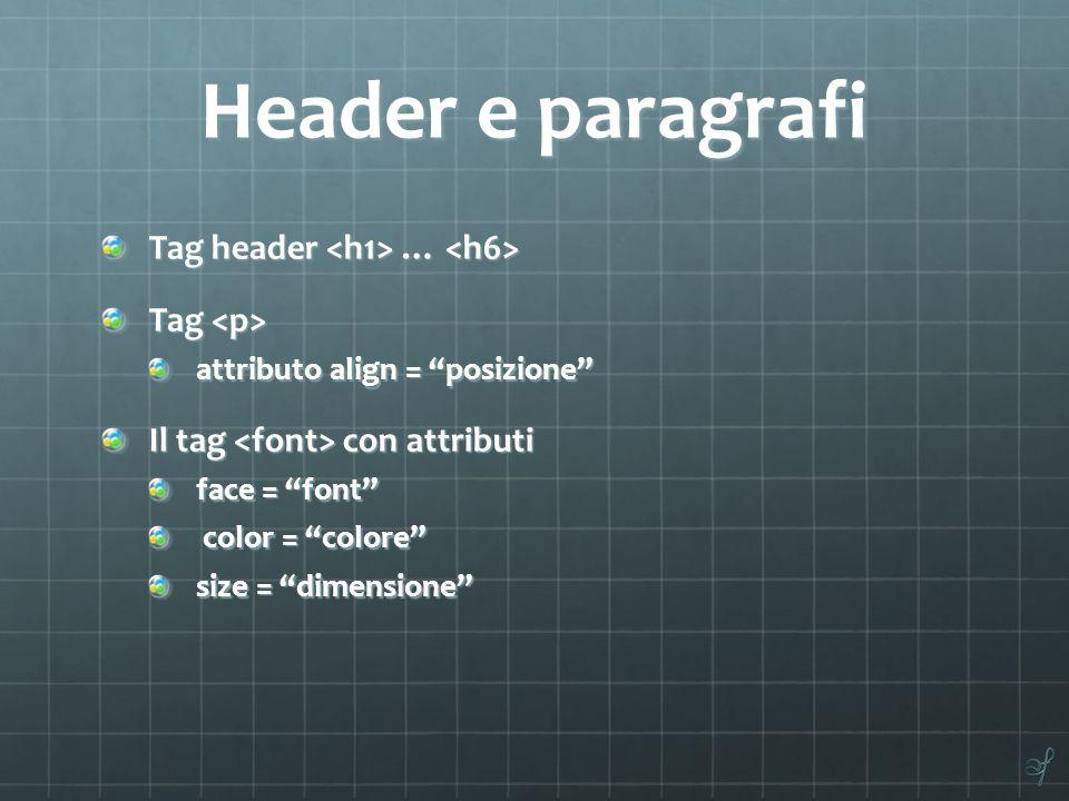 Header e paragrafi Tag header … Tag header … Tag Tag attributo align = posizione Il tag con attributi face = font color = colore color = colore size = dimensione
