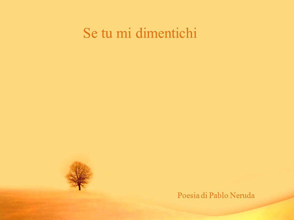 Se tu mi dimentichi Poesia di Pablo Neruda