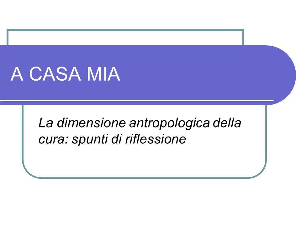 A CASA MIA La dimensione antropologica della cura: spunti di riflessione