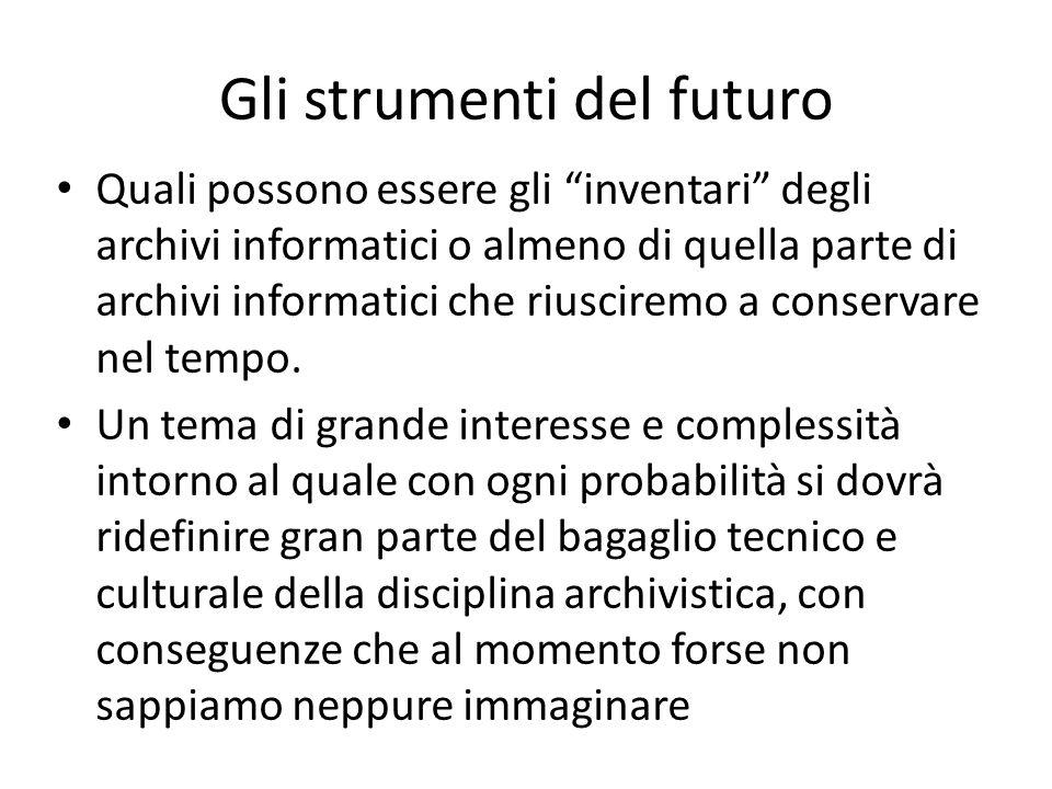 Gli strumenti del futuro Quali possono essere gli inventari degli archivi informatici o almeno di quella parte di archivi informatici che riusciremo a conservare nel tempo.