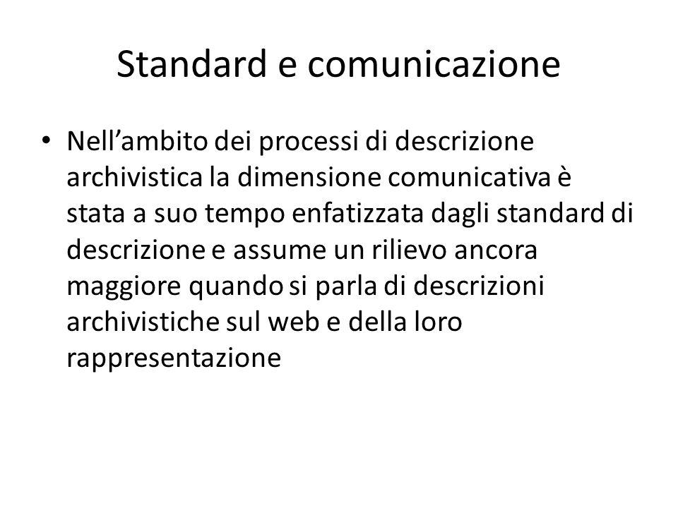Standard e comunicazione Nell'ambito dei processi di descrizione archivistica la dimensione comunicativa è stata a suo tempo enfatizzata dagli standard di descrizione e assume un rilievo ancora maggiore quando si parla di descrizioni archivistiche sul web e della loro rappresentazione