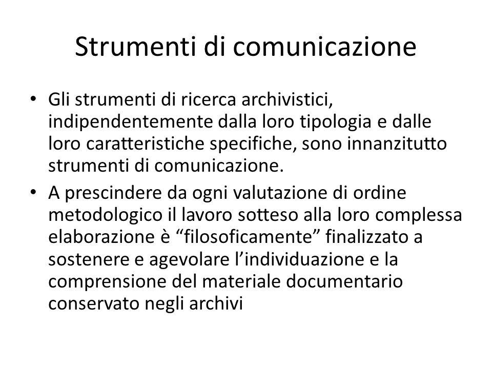 Strumenti di comunicazione Gli strumenti di ricerca archivistici, indipendentemente dalla loro tipologia e dalle loro caratteristiche specifiche, sono innanzitutto strumenti di comunicazione.