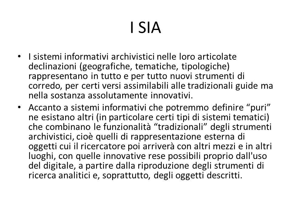 I SIA I sistemi informativi archivistici nelle loro articolate declinazioni (geografiche, tematiche, tipologiche) rappresentano in tutto e per tutto nuovi strumenti di corredo, per certi versi assimilabili alle tradizionali guide ma nella sostanza assolutamente innovativi.