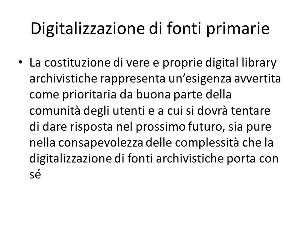 Digitalizzazione di fonti primarie La costituzione di vere e proprie digital library archivistiche rappresenta un'esigenza avvertita come prioritaria da buona parte della comunità degli utenti e a cui si dovrà tentare di dare risposta nel prossimo futuro, sia pure nella consapevolezza delle complessità che la digitalizzazione di fonti archivistiche porta con sé