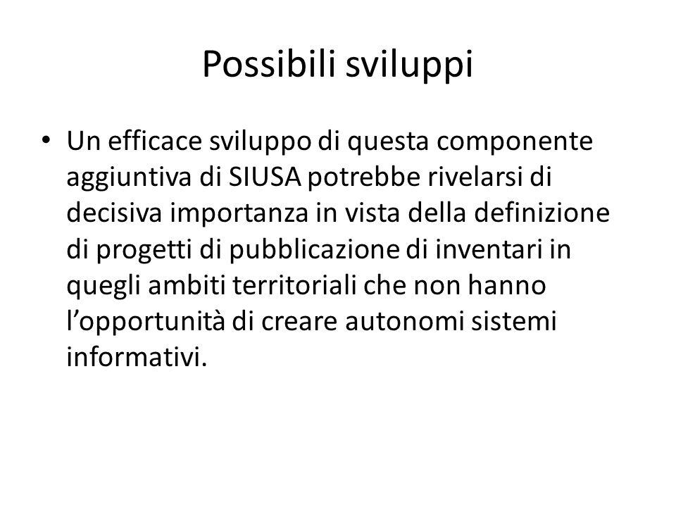 Possibili sviluppi Un efficace sviluppo di questa componente aggiuntiva di SIUSA potrebbe rivelarsi di decisiva importanza in vista della definizione di progetti di pubblicazione di inventari in quegli ambiti territoriali che non hanno l'opportunità di creare autonomi sistemi informativi.