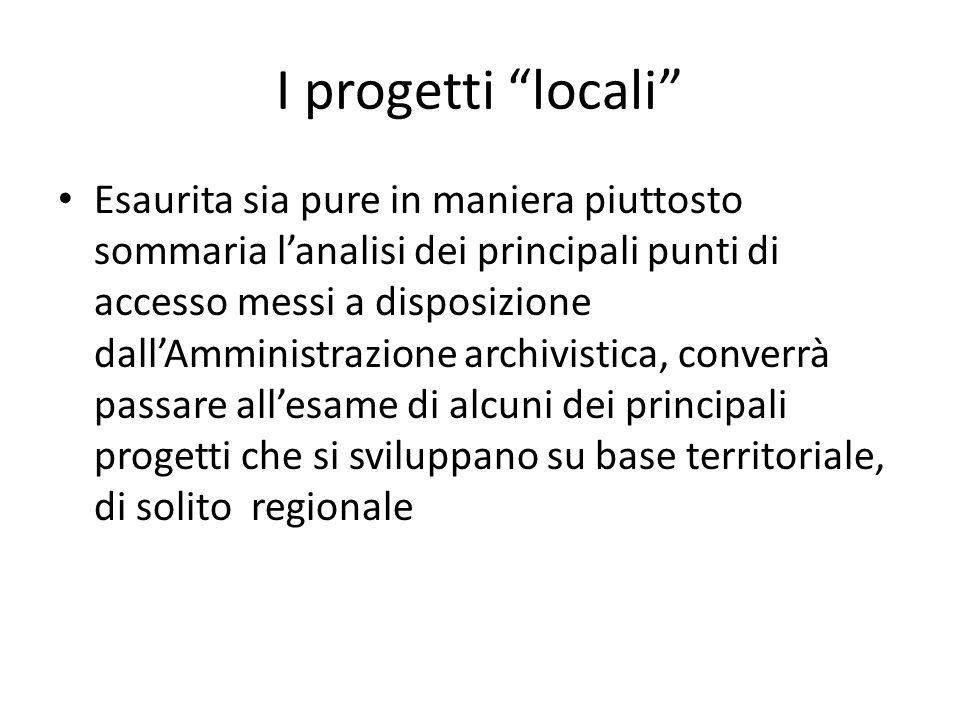 I progetti locali Esaurita sia pure in maniera piuttosto sommaria l'analisi dei principali punti di accesso messi a disposizione dall'Amministrazione archivistica, converrà passare all'esame di alcuni dei principali progetti che si sviluppano su base territoriale, di solito regionale