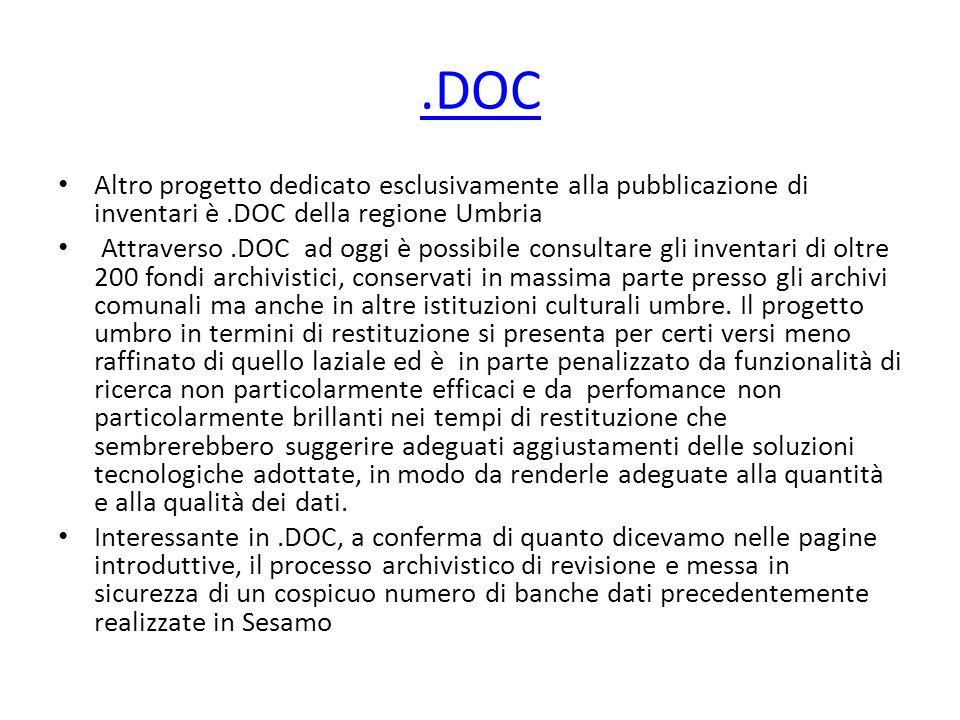 .DOC Altro progetto dedicato esclusivamente alla pubblicazione di inventari è.DOC della regione Umbria Attraverso.DOC ad oggi è possibile consultare gli inventari di oltre 200 fondi archivistici, conservati in massima parte presso gli archivi comunali ma anche in altre istituzioni culturali umbre.