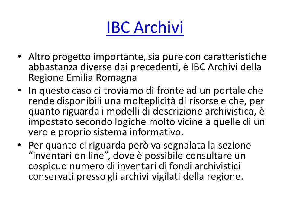 IBC Archivi Altro progetto importante, sia pure con caratteristiche abbastanza diverse dai precedenti, è IBC Archivi della Regione Emilia Romagna In questo caso ci troviamo di fronte ad un portale che rende disponibili una molteplicità di risorse e che, per quanto riguarda i modelli di descrizione archivistica, è impostato secondo logiche molto vicine a quelle di un vero e proprio sistema informativo.